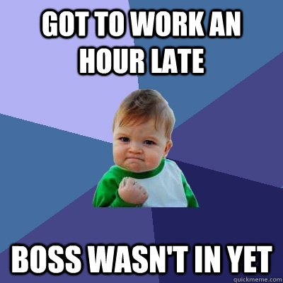 Got to work an hour late boss wasn't in yet - Got to work an hour late boss wasn't in yet  Success Kid