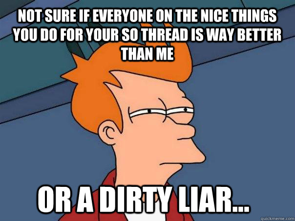 Not sure if everyone on the nice things you do for your SO thread is way better than me or a dirty liar... - Not sure if everyone on the nice things you do for your SO thread is way better than me or a dirty liar...  Futurama Fry