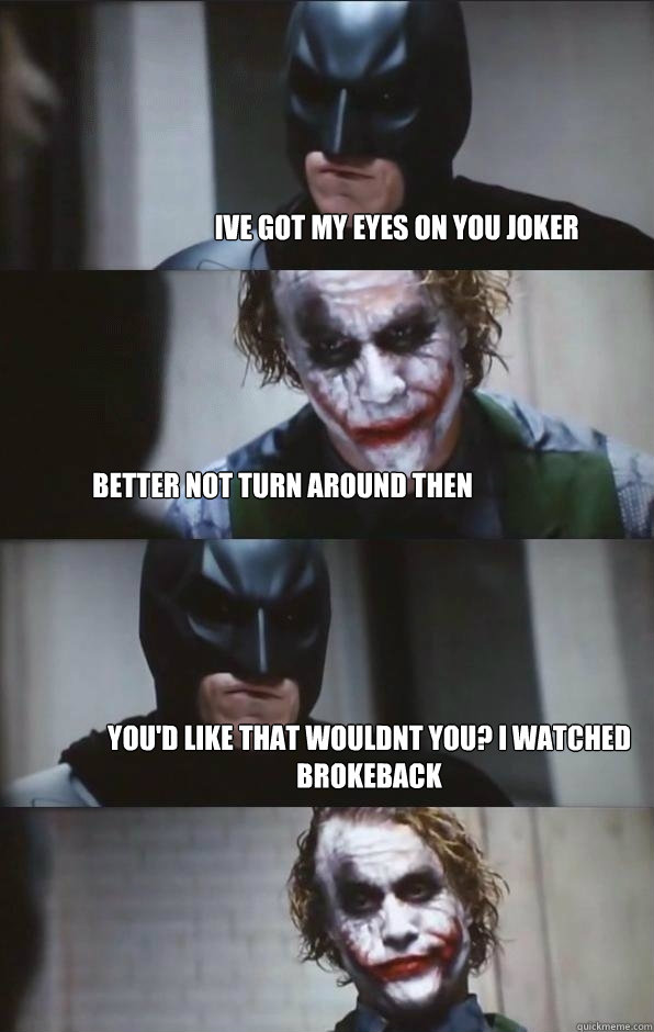 Ive Got My Eyes On You Joker Better Not Turn Around Then Youd Like That Wouldnt I Watched Brokeback
