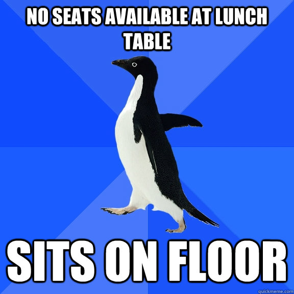 No seats available at lunch table Sits on floor - No seats available at lunch table Sits on floor  Socially Awkward Penguin