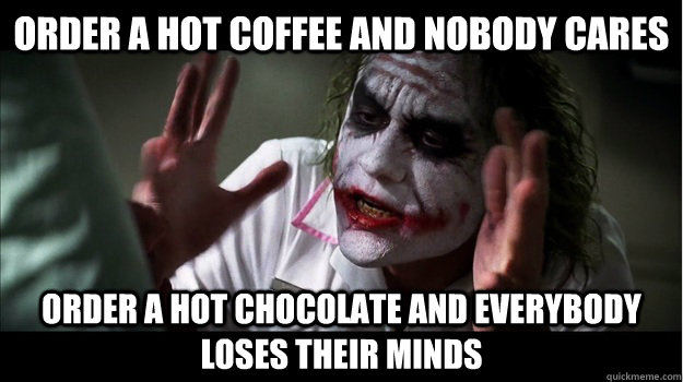 order a hot coffee and nobody cares order a hot chocolate and everybody loses their minds - order a hot coffee and nobody cares order a hot chocolate and everybody loses their minds  Joker Mind Loss