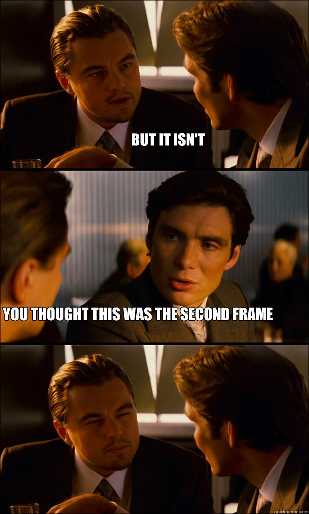 but it isn't you thought this was the second frame - but it isn't you thought this was the second frame  Inception