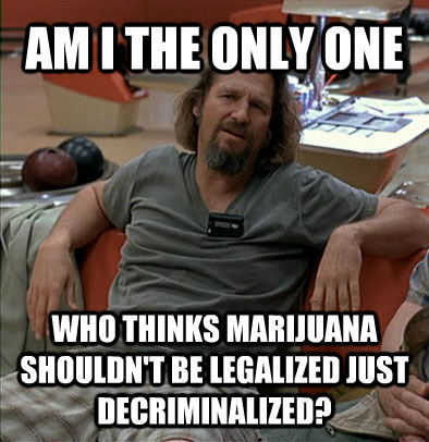 AM I THE ONLY ONE WHO THINKS MARIJUANA SHOULDN'T BE LEGALIZED JUST DECRIMINALIZED? - AM I THE ONLY ONE WHO THINKS MARIJUANA SHOULDN'T BE LEGALIZED JUST DECRIMINALIZED?  The Dude