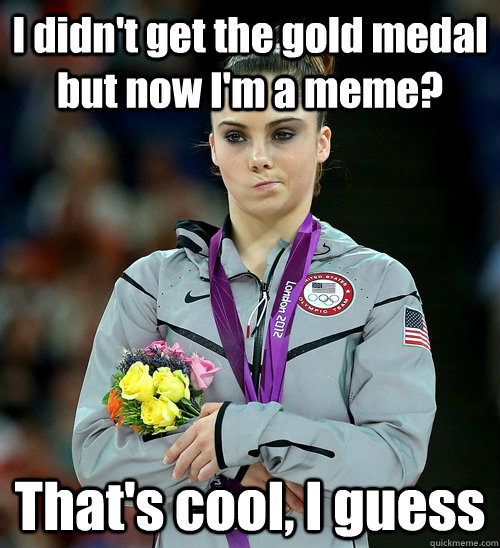 I didn't get the gold medal but now I'm a meme? That's cool, I guess - I didn't get the gold medal but now I'm a meme? That's cool, I guess  McKayla Not Impressed