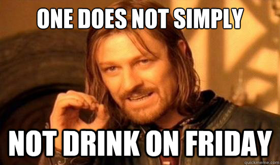 One Does Not Simply Not drink on friday - One Does Not Simply Not drink on friday  Boromir