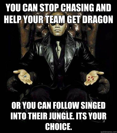 You can stop chasing and help your team get dragon or you can follow Singed into their jungle. Its your choice.  - You can stop chasing and help your team get dragon or you can follow Singed into their jungle. Its your choice.   Morpheus
