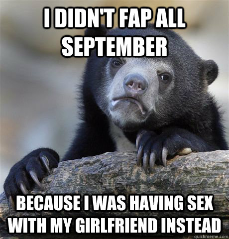 I didn't FAP all september because I was having sex with my girlfriend instead - I didn't FAP all september because I was having sex with my girlfriend instead  Confession Bear