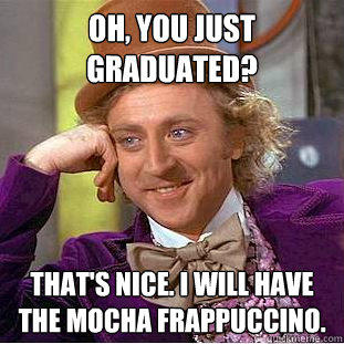 Oh, You just graduated? That's Nice. I will have the mocha Frappuccino.  Creepy Wonka