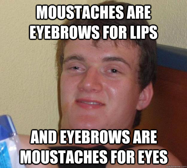 Moustaches are eyebrows for lips and eyebrows are moustaches for eyes - Moustaches are eyebrows for lips and eyebrows are moustaches for eyes  10 Guy