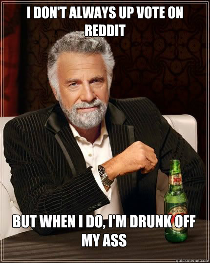 I don't always up vote on Reddit but when i do, i'm drunk off my ass