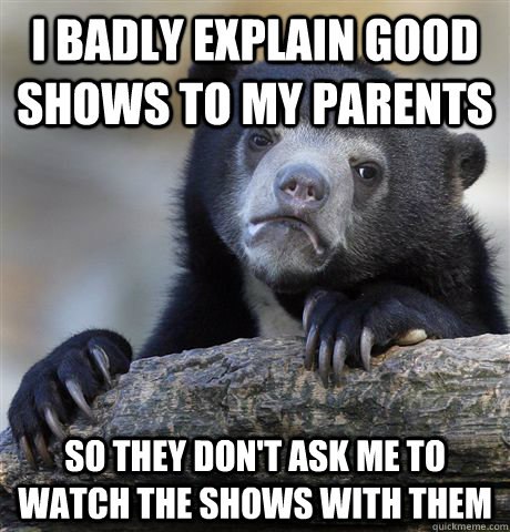 I badly explain good shows to my parents So they don't ask me to watch the shows with them - I badly explain good shows to my parents So they don't ask me to watch the shows with them  Confession Bear