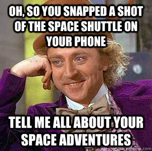 Oh, so you snapped a shot of the space shuttle on your phone Tell me all about your space adventures - Oh, so you snapped a shot of the space shuttle on your phone Tell me all about your space adventures  Condescending Wonka