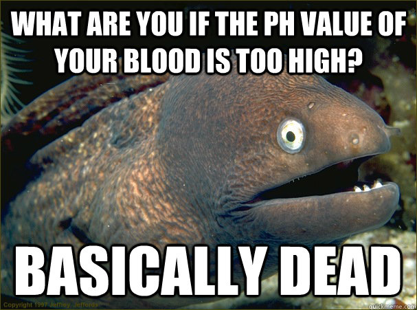 What are you if the pH value of your blood is too high? Basically dead - What are you if the pH value of your blood is too high? Basically dead  Bad Joke Eel