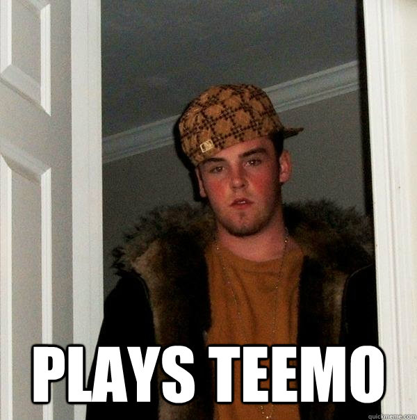 Plays Teemo -  Plays Teemo  Scumbag Steve
