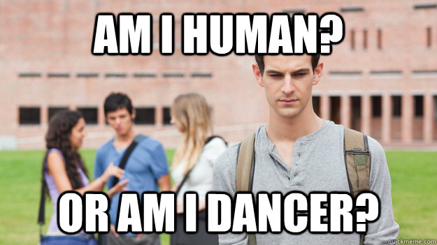 Am I human? Or am I dancer?  Soul Searching Sophomore