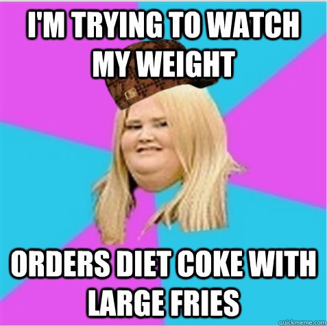 I'm trying to watch my weight Orders Diet Coke with Large Fries - I'm trying to watch my weight Orders Diet Coke with Large Fries  scumbag fat girl