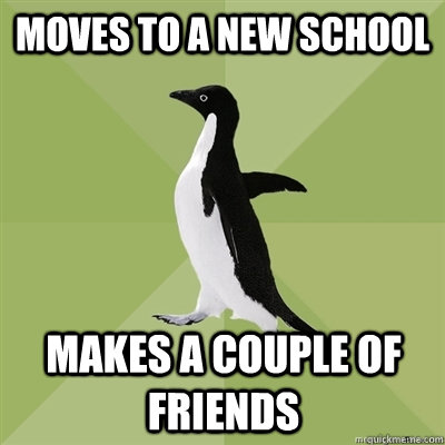Moves to a new school Makes a couple of friends