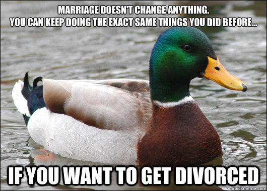 marriage doesn't change anything.  you can keep doing the exact same things you did before... if you want to get divorced - marriage doesn't change anything.  you can keep doing the exact same things you did before... if you want to get divorced  Actual Advice Mallard