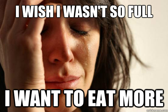 I wish I wasn't so full I want to eat more - I wish I wasn't so full I want to eat more  First World Problems