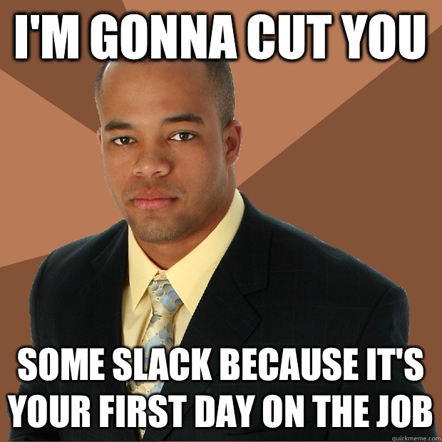 I'm gonna cut you Some slack because it's your first day on The job - I'm gonna cut you Some slack because it's your first day on The job  Successful Black Man