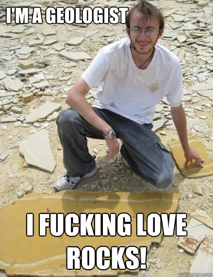 b715874e199d2fc834aedd92ab2747a1ef7975d1d47da8078342bf8784eb9206 i'm a geologist i fucking love rocks! excited geologist quickmeme