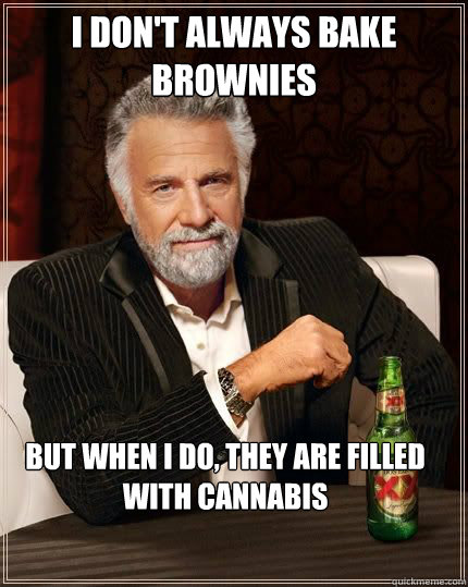 I don't always bake brownies but when i do, they are filled with cannabis - I don't always bake brownies but when i do, they are filled with cannabis  The Most Interesting Man In The World