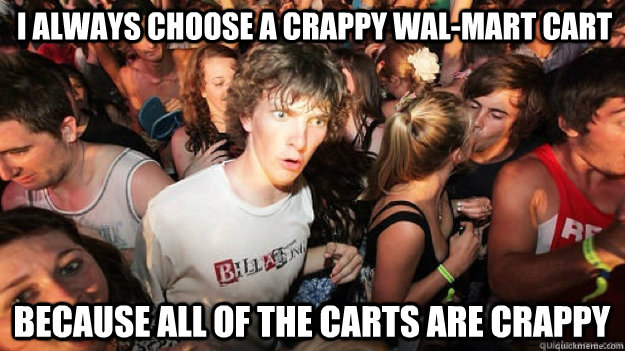 I always choose a crappy Wal-mart cart  because all of the carts are crappy - I always choose a crappy Wal-mart cart  because all of the carts are crappy  Sudden Clarity Clarence
