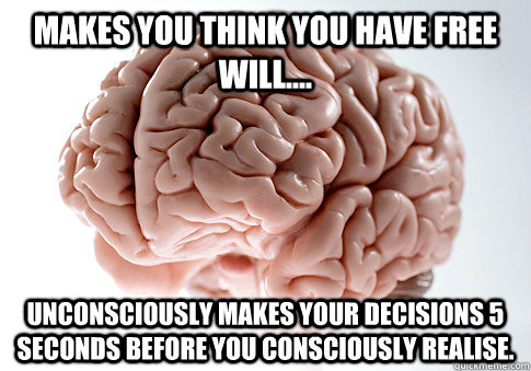 makes you think you have free will.... Unconsciously makes your decisions 5 seconds before you consciously realise. - makes you think you have free will.... Unconsciously makes your decisions 5 seconds before you consciously realise.  Scumbag Brain