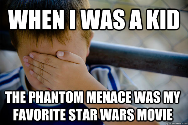 When I was a kid The phantom menace was my favorite star wars movie - When I was a kid The phantom menace was my favorite star wars movie  Confession kid