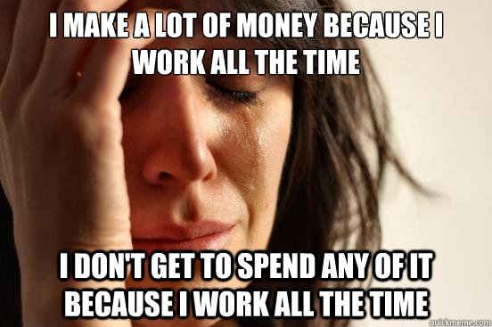 I make a lot of money because i work all the time I don't get to spend any of it because i work all the time - I make a lot of money because i work all the time I don't get to spend any of it because i work all the time  First World Problems