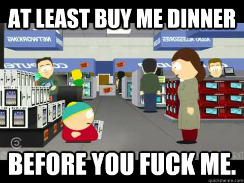 At least buy me dinner  before you fuck me.