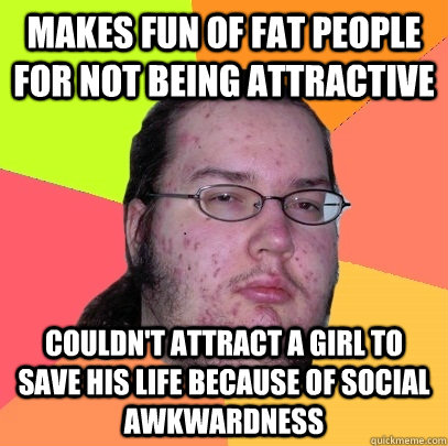 Makes fun of fat people for not being attractive couldn't attract a girl to save his life because of social awkwardness - Makes fun of fat people for not being attractive couldn't attract a girl to save his life because of social awkwardness  Butthurt Dweller