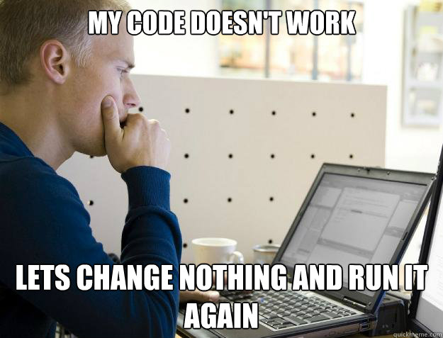 My code doesn't work Lets change nothing and run it again - My code doesn't work Lets change nothing and run it again  Programmer