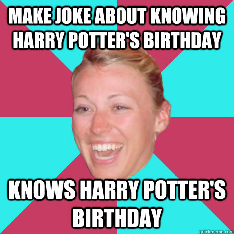 Make Joke about knowing harry potter's birthday knows harry potter's birthday - Make Joke about knowing harry potter's birthday knows harry potter's birthday  Classic Steph