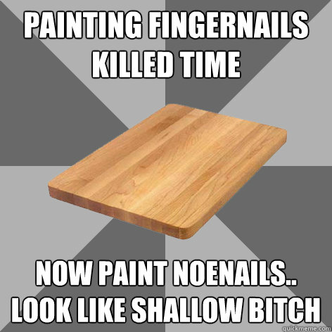 painting fingernails killed time now paint noenails.. look like shallow bitch