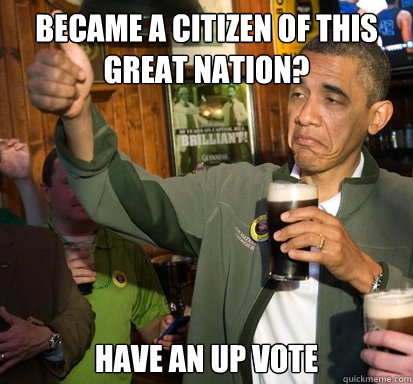 Became a citizen of this great nation? Have an up vote - Became a citizen of this great nation? Have an up vote  Upvote Obama