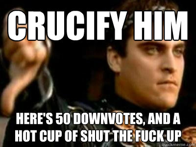 crucify him here s downvotes and a hot cup of shut the