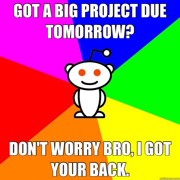 GOT A BIG PROJECT DUE TOMORROW? DON'T WORRY BRO, I GOT YOUR BACK. - GOT A BIG PROJECT DUE TOMORROW? DON'T WORRY BRO, I GOT YOUR BACK.  Reddit Alien