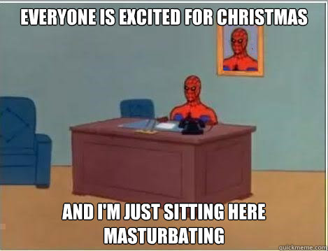 everyone is excited for christmas and I'm just sitting here masturbating