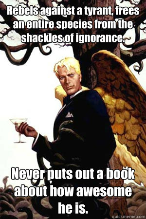 Rebels against a tyrant, frees an entire species from the shackles of ignorance. Never puts out a book about how awesome he is.  Good Guy Lucifer