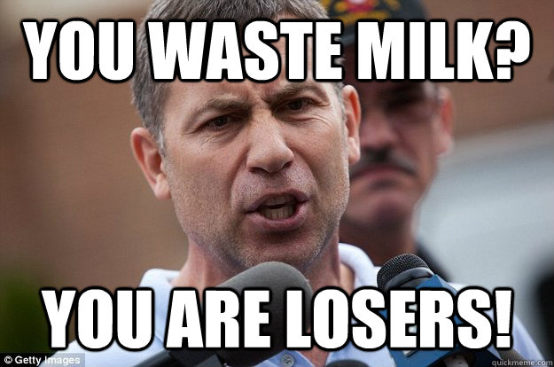You waste milk? you are losers!
