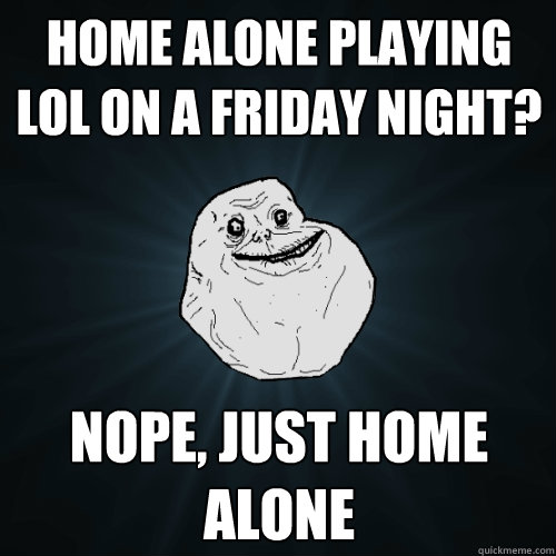 home alone playing lol on a friday night? nope, just home alone - home alone playing lol on a friday night? nope, just home alone  Forever Alone