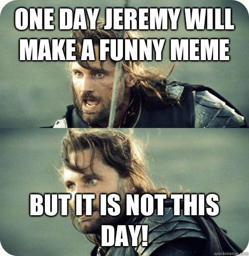 One day Jeremy will make a funny meme But it is not this day!