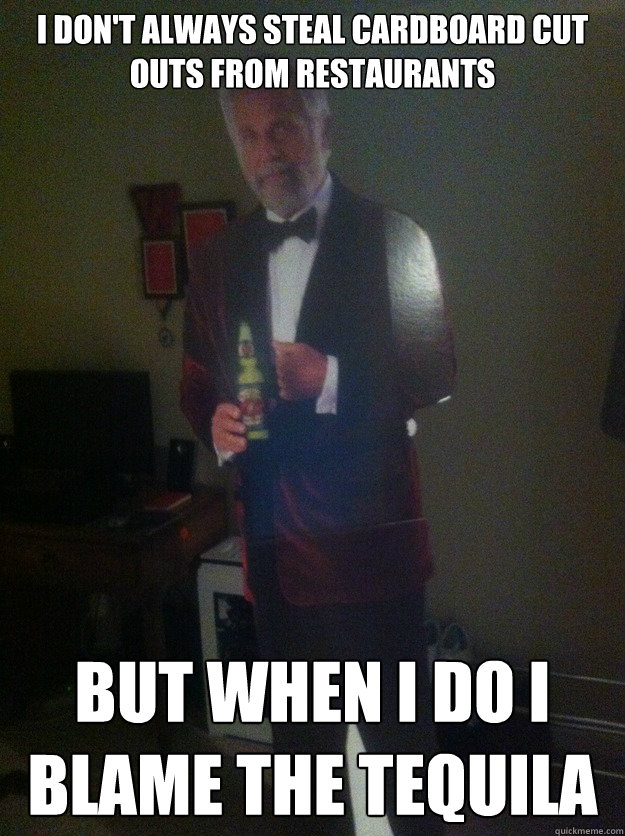 I don't always steal cardboard cut outs from restaurants  But when I do I blame the tequila