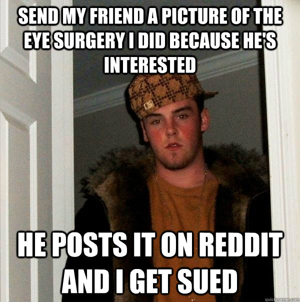 Send my friend a picture of the eye surgery I did because he's interested  He posts it on reddit and I get sued - Send my friend a picture of the eye surgery I did because he's interested  He posts it on reddit and I get sued  Scumbag Steve