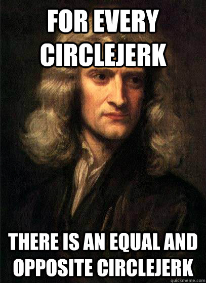 For every circlejerk there is an equal and opposite circlejerk - For every circlejerk there is an equal and opposite circlejerk  Sir Isaac Newton