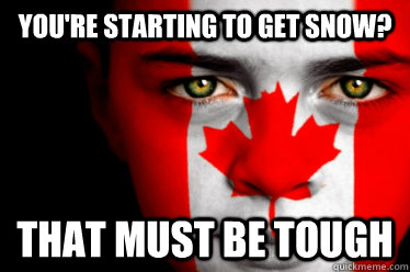 You're starting to get snow? That must be tough - You're starting to get snow? That must be tough  Misc