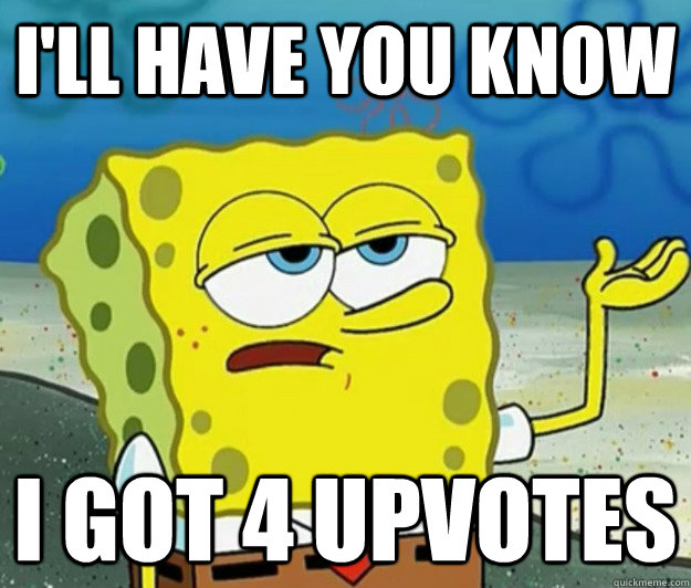 I'll have you know I got 4 upvotes  - I'll have you know I got 4 upvotes   Tough Spongebob