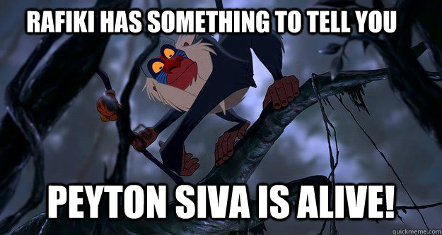 Rafiki has something to tell you peyton siva is alive!