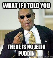 what if i told you There is no jello puddin